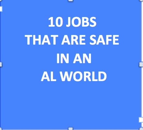 10 Jobs That Are Safe in an Al World (Source: Kai-Fu-Lee- Linked in)