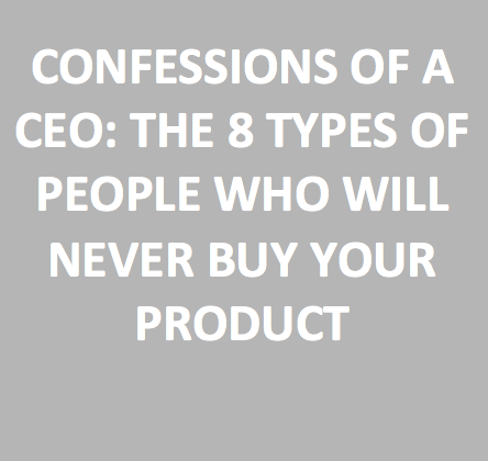 Confessions of a CEO: The 8 Types of people who will never buy your product (Source: Ramit Sethi)