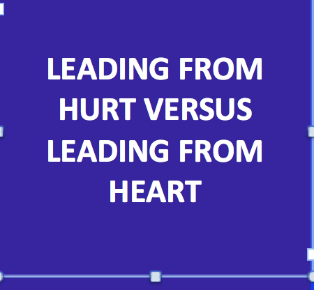 Leading from Hurt Versus Leading from Heart – (Source: Brené Brown)